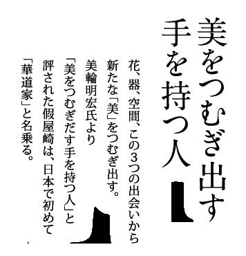 美をつむぎ出す手を持つ人:花、器、空間、この3つの出会いから新たな「美」をつむぎ出す。美輪明宏氏より「美をつむぎだす手を持つ人」と評された假屋崎は、日本で初めて「華道家」と名乗りました。
